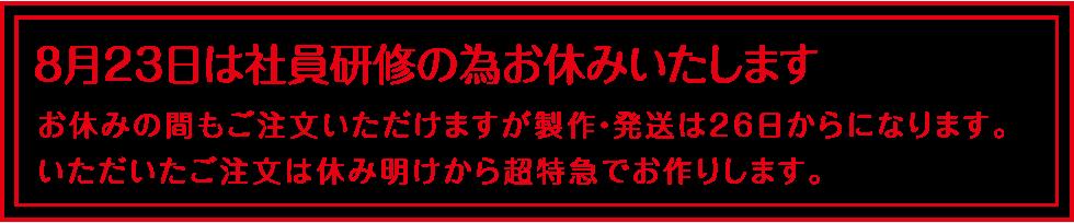 8月23日は社員研修の為お休みいたします。製作・発送は26日からになります。